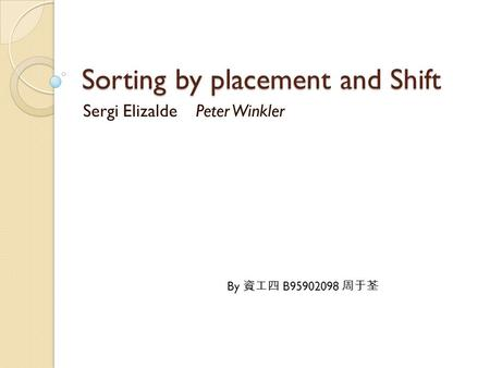 Sorting by placement and Shift Sergi Elizalde Peter Winkler By 資工四 B95902098 周于荃.