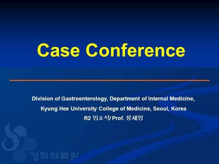 Case Conference Division of Gastroenterology, Department of Internal Medicine, Kyung Hee University College of Medicine, Seoul, Korea R2 임효석 / Prof. 장재영.