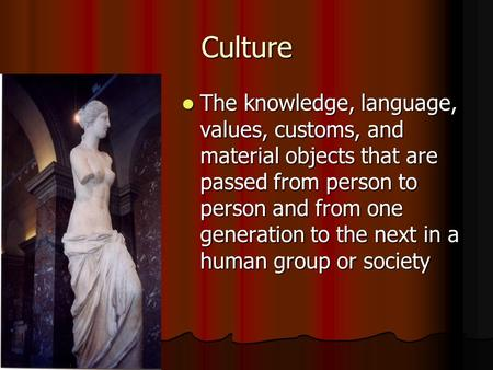 Culture The knowledge, language, values, customs, and material objects that are passed from person to person and from one generation to the next in a human.
