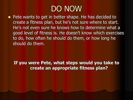 DO NOW Pete wants to get in better shape. He has decided to create a fitness plan, but he's not sure where to start. He's not even sure he knows how to.