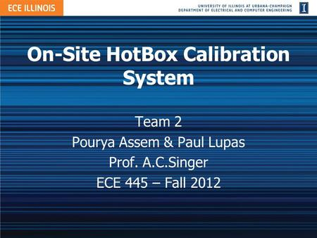 On-Site HotBox Calibration System Team 2 Pourya Assem & Paul Lupas Prof. A.C.Singer ECE 445 – Fall 2012.