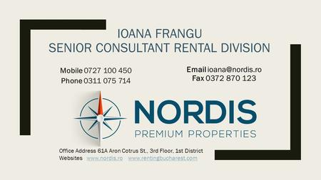 IOANA FRANGU SENIOR CONSULTANT RENTAL DIVISION Mobile 0727 100 450 Phone 0311 075 714  Fax 0372 870 123 Office Address 61A Aron Cotrus.