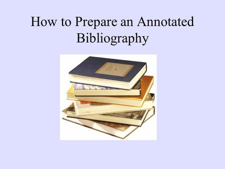 How to Prepare an Annotated Bibliography. ANNOTATIONS VS. ABSTRACTS Abstracts are the purely descriptive summaries often found at the beginning of scholarly.