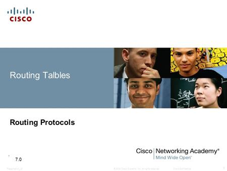 © 2008 Cisco Systems, Inc. All rights reserved.Cisco ConfidentialPresentation_ID 1 Routing Talbles Routing Protocols 7.0.