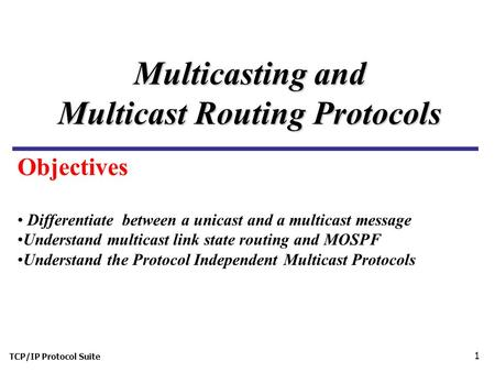 TCP/IP Protocol Suite 1 Multicasting and Multicast Routing Protocols Differentiate between a unicast and a multicast message Understand multicast link.