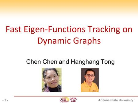Arizona State University Fast Eigen-Functions Tracking on Dynamic Graphs Chen Chen and Hanghang Tong - 1 -