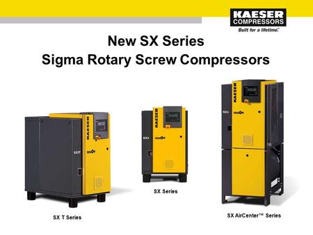 New SX Series Sigma Rotary Screw Compressors SX Series SX T Series SX AirCenter™ Series.