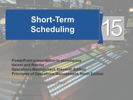 15 - 1© 2014 Pearson Education, Inc. Short-Term Scheduling PowerPoint presentation to accompany Heizer and Render Operations Management, Eleventh Edition.