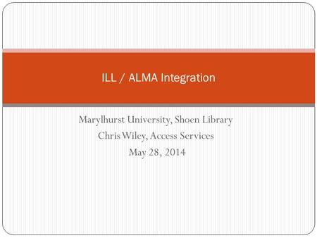 Marylhurst University, Shoen Library Chris Wiley, Access Services May 28, 2014 ILL / ALMA Integration.