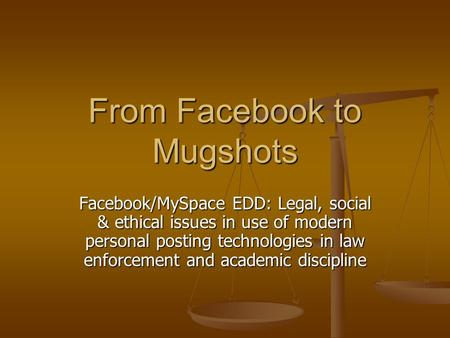 From Facebook to Mugshots Facebook/MySpace EDD: Legal, social & ethical issues in use of modern personal posting technologies in law enforcement and academic.