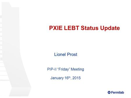 "PXIE LEBT Status Update Lionel Prost PIP-II ""Friday"" Meeting January 16 th, 2015."
