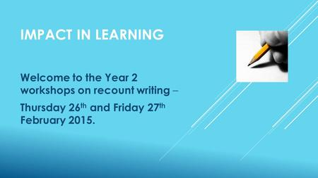 IMPACT IN LEARNING Welcome to the Year 2 workshops on recount writing – Thursday 26 th and Friday 27 th February 2015.