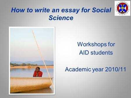 How to write an essay for Social Science Workshops for AID students Academic year 2010/11.