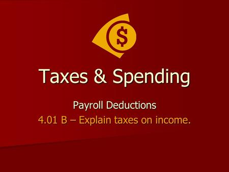 Taxes & Spending Payroll Deductions 4.01 B – Explain taxes on income.