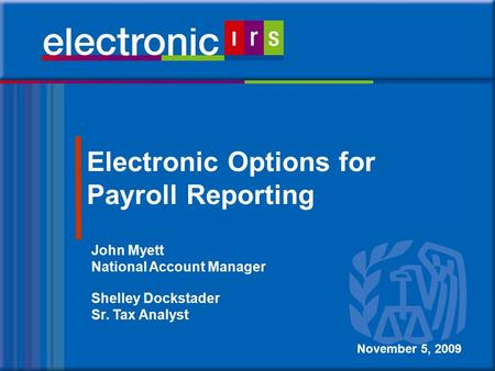 1 Electronic Options for Payroll Reporting November 5, 2009 John Myett National Account Manager Shelley Dockstader Sr. Tax Analyst.