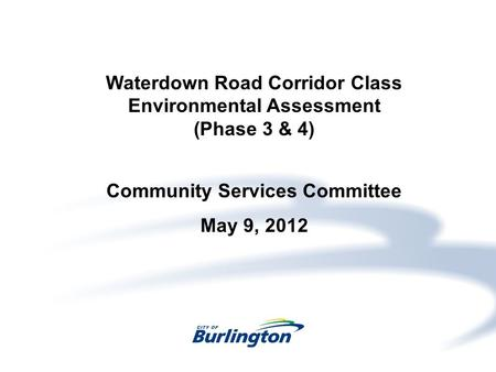 Waterdown Road Corridor Class Environmental Assessment (Phase 3 & 4) Community Services Committee May 9, 2012.