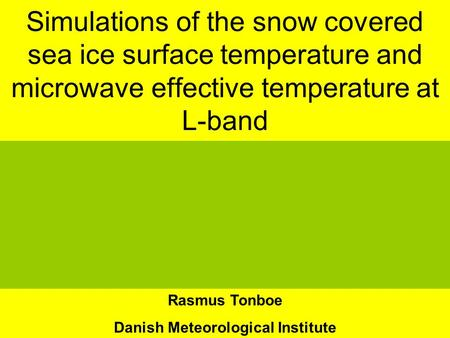 Simulations of the snow covered sea ice surface temperature and microwave effective temperature at L-band Rasmus Tonboe Danish Meteorological Institute.