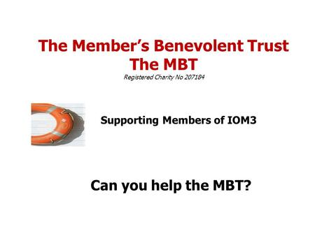 The Member's Benevolent Trust The MBT Registered Charity No 207184 Supporting Members of IOM3 Can you help the MBT?