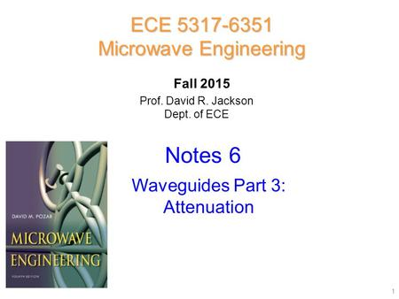 Prof. David R. Jackson Dept. of ECE Notes 6 ECE 5317-6351 Microwave Engineering Fall 2015 Waveguides Part 3: Attenuation 1.