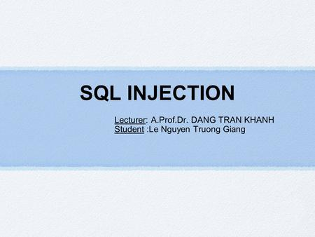 SQL INJECTION Lecturer: A.Prof.Dr. DANG TRAN KHANH Student :Le Nguyen Truong Giang.