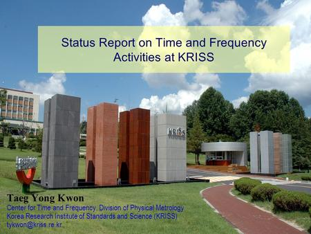 Status Report on Time and Frequency Activities at KRISS Taeg Yong Kwon Center for Time and Frequency, Division of Physical Metrology Korea Research Institute.