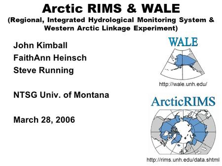 Arctic RIMS & WALE (Regional, Integrated Hydrological Monitoring System & Western Arctic Linkage Experiment) John Kimball FaithAnn Heinsch Steve Running.