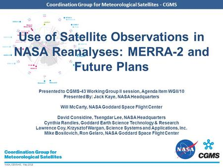 NASA, CGMS-43, May 2015 Coordination Group for Meteorological Satellites - CGMS Use of Satellite Observations in NASA Reanalyses: MERRA-2 and Future Plans.
