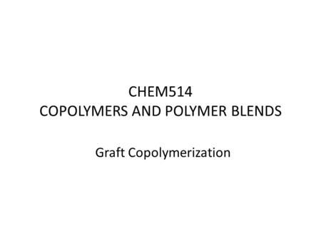 CHEM514 COPOLYMERS AND POLYMER BLENDS Graft Copolymerization.