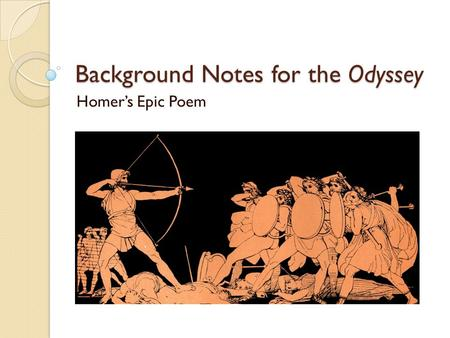 Background Notes for the Odyssey Homer's Epic Poem.