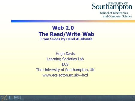 Event 1 Web 2.0 The Read/Write Web From Slides by Hend Al-Khalifa Hugh Davis Learning Societies Lab ECS The University of Southampton, UK www.ecs.soton.ac.uk/~hcd.