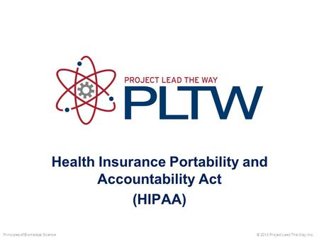 Health Insurance Portability and Accountability Act (HIPAA) © 2013 Project Lead The Way, Inc.Principles of Biomedical Science.