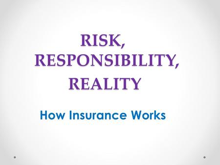 RISK, RESPONSIBILITY, REALITY REALITY How Insurance Works.