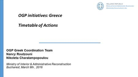 HELLENIC REPUBLIC OGP initiatives: Greece Timetable of Actions OGP Greek Coordination Team Nancy Routzouni Nikoleta Charalampopoulou Ministry of Interior.