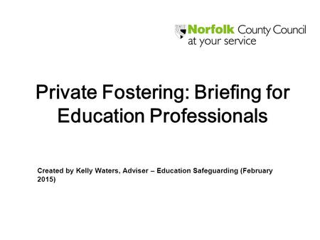 Private Fostering: Briefing for Education Professionals Created by Kelly Waters, Adviser – Education Safeguarding (February 2015)