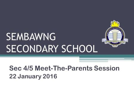 SEMBAWNG SECONDARY SCHOOL Sec 4/5 Meet-The-Parents Session 22 January 2016.