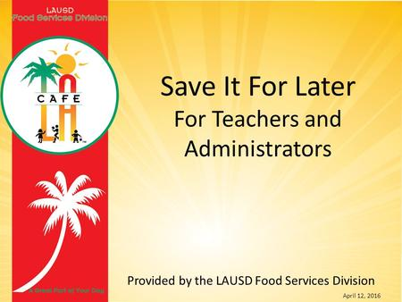 Provided by the LAUSD Food Services Division April 12, 2016 Save It For Later For Teachers and Administrators.