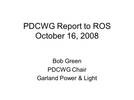PDCWG Report to ROS October 16, 2008 Bob Green PDCWG Chair Garland Power & Light.