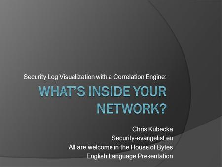 Security Log Visualization with a Correlation Engine: Chris Kubecka Security-evangelist.eu All are welcome in the House of Bytes English Language Presentation.