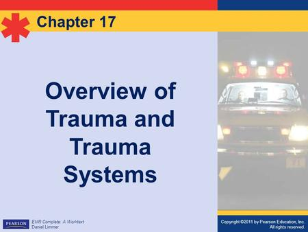 Copyright ©2011 by Pearson Education, Inc. All rights reserved. EMR Complete: A Worktext Daniel Limmer Chapter 17 Overview of Trauma and Trauma Systems.
