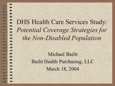 DHS Health Care Services Study: Potential Coverage Strategies for the Non-Disabled Population Michael Bailit Bailit Health Purchasing, LLC March 18, 2004.