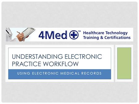 USING ELECTRONIC MEDICAL RECORDS UNDERSTANDING ELECTRONIC PRACTICE WORKFLOW.