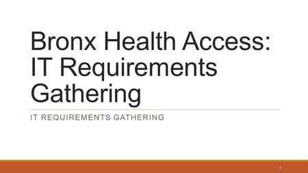 Bronx Health Access: IT Requirements Gathering IT REQUIREMENTS GATHERING 1.