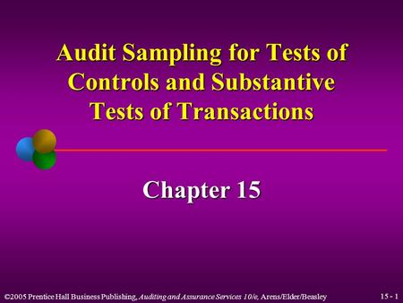 ©2005 Prentice Hall Business Publishing, Auditing and Assurance Services 10/e, Arens/Elder/Beasley 15 - 1 Audit Sampling for Tests of Controls and Substantive.