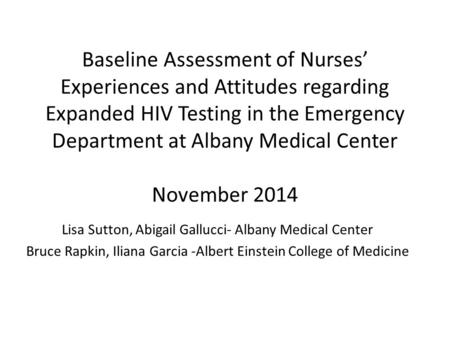 Baseline Assessment of Nurses' Experiences and Attitudes regarding Expanded HIV Testing in the Emergency Department at Albany Medical Center November 2014.