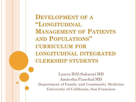 "D EVELOPMENT OF A ""L ONGITUDINAL M ANAGEMENT OF P ATIENTS AND P OPULATIONS "" CURRICULUM FOR LONGITUDINAL INTEGRATED CLERKSHIP STUDENTS Laura Hill-Sakurai."