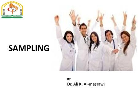 SAMPLING BY Dr. Ali K. Al-mesrawi. Definition of sampling Sampling is the process by which inference is made to the whole by examining a part. Sampling.