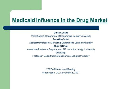 Medicaid Influence in the Drug Market Dana Costea PhD student, Department of Economics, Lehigh University Franklin Carter Assistant Professor, Marketing.