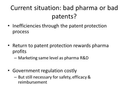 Current situation: bad pharma or bad patents? Inefficiencies through the patent protection process Return to patent protection rewards pharma profits –