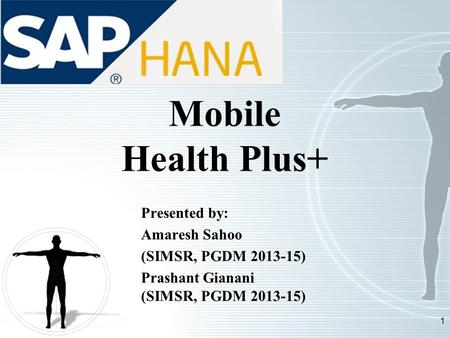 1 Mobile Health Plus+ Presented by: Amaresh Sahoo (SIMSR, PGDM 2013-15) Prashant Gianani (SIMSR, PGDM 2013-15)