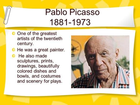 Pablo Picasso 1881-1973 One of the greatest artists of the twentieth century. He was a great painter. He also made sculptures, prints, drawings, beautifully.
